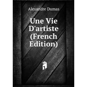 Une Vie Dartiste (French Edition) Alexandre Dumas Books