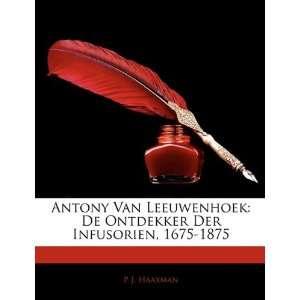 Antony Van Leeuwenhoek: De Ontdekker Der Infusorien, 1675 1875 (Dutch