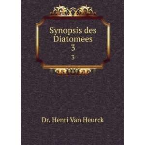 Synopsis des Diatomees. 3: Dr. Henri Van Heurck: Books