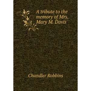 tribute to the memory of Mrs. Mary M. Davis: Chandler Robbins: Books