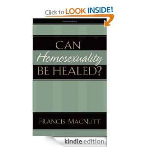 Can Homosexuality Be Healed?: Francis MacNutt:  Kindle