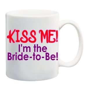 KISS ME! IM THE BRIDE TO BE! Mug Coffee Cup 11 oz